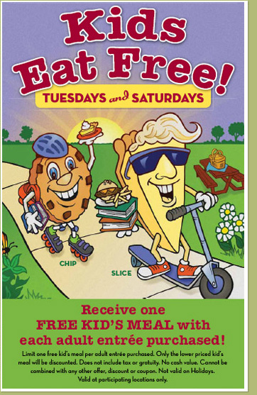 Marie Callender's. Kids 12 and younger eat free on Saturdays. Get a free kids meal with purchase of an adult entree.